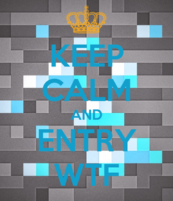 Poster: KEEP CALM AND ENTRY WTF