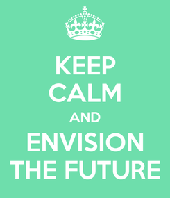 Poster: KEEP CALM AND ENVISION THE FUTURE