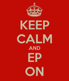 Poster: KEEP CALM AND EP ON