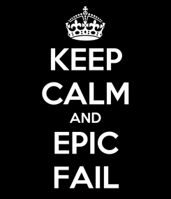 Poster: KEEP CALM AND EPIC FAIL