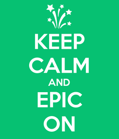 Poster: KEEP CALM AND EPIC ON