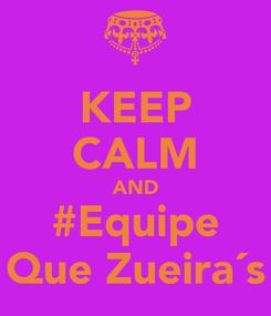 Poster: KEEP CALM AND #Equipe Que Zueira´s