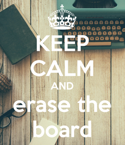 Poster: KEEP CALM AND erase the board