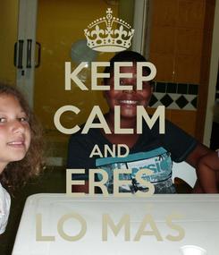 Poster: KEEP CALM AND ERES LO MÁS