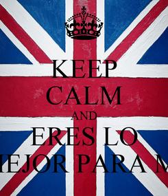 Poster: KEEP CALM AND ERES LO MEJOR PARA MI