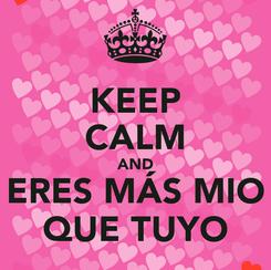Poster: KEEP CALM AND ERES MÁS MIO QUE TUYO