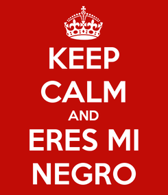 Poster: KEEP CALM AND ERES MI NEGRO