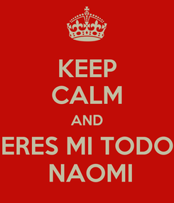 Poster: KEEP CALM AND ERES MI TODO  NAOMI