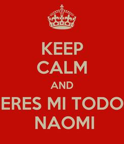 Poster: KEEP CALM AND ERES MI TODO  NAOMI