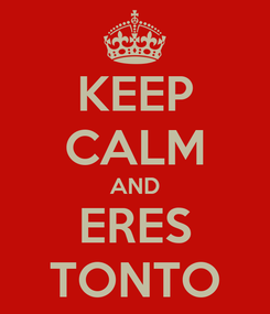 Poster: KEEP CALM AND ERES TONTO