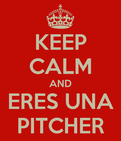 Poster: KEEP CALM AND ERES UNA PITCHER