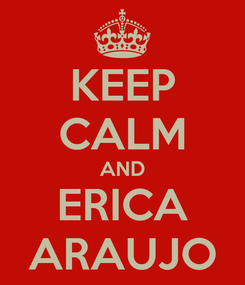 Poster: KEEP CALM AND ERICA ARAUJO