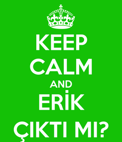 Poster: KEEP CALM AND ERİK ÇIKTI MI?