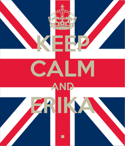 Poster: KEEP CALM AND ERIKA .