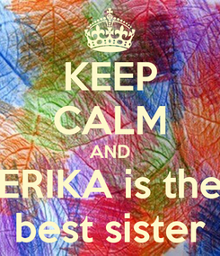 Poster: KEEP CALM AND ERIKA is the best sister