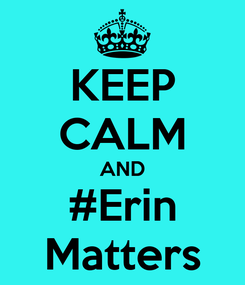 Poster: KEEP CALM AND #Erin Matters