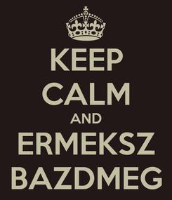 Poster: KEEP CALM AND ERMEKSZ BAZDMEG