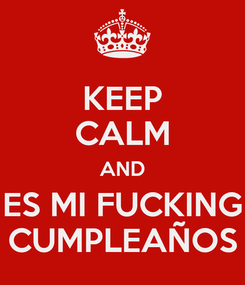 Poster: KEEP CALM AND ES MI FUCKING CUMPLEAÑOS
