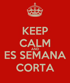 Poster: KEEP CALM AND ES SEMANA CORTA