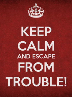 Poster: KEEP CALM AND ESCAPE FROM TROUBLE!