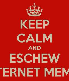 Poster: KEEP CALM AND ESCHEW INTERNET MEMES