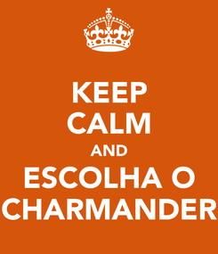 Poster: KEEP CALM AND ESCOLHA O CHARMANDER