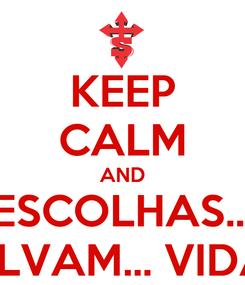 Poster: KEEP CALM AND ESCOLHAS... SALVAM... VIDAS!