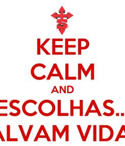Poster: KEEP CALM AND ESCOLHAS... SALVAM VIDAS!