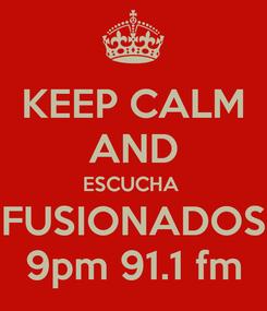 Poster: KEEP CALM AND ESCUCHA  FUSIONADOS 9pm 91.1 fm