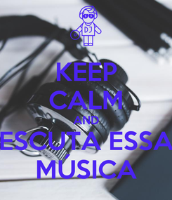 Poster: KEEP CALM AND ESCUTA ESSA MÚSICA