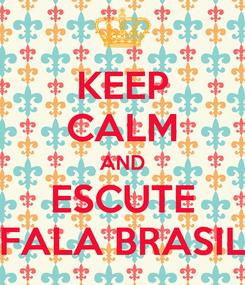 Poster: KEEP CALM AND ESCUTE FALA BRASIL