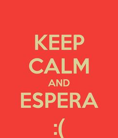 Poster: KEEP CALM AND ESPERA :(