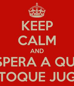 Poster: KEEP CALM AND ESPERA A QUE  TE TOQUE JUGAR