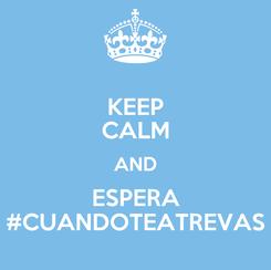 Poster: KEEP CALM AND ESPERA #CUANDOTEATREVAS