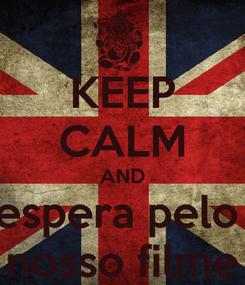 Poster: KEEP CALM AND espera pelo  nosso filme