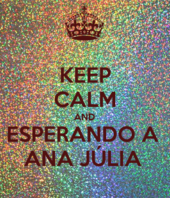 Poster: KEEP CALM AND ESPERANDO A  ANA JÚLIA