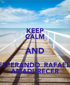 Poster: KEEP CALM AND ESPERANDO  RAFAEL  AMADURECER