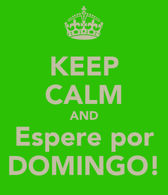 Poster: KEEP CALM AND Espere por DOMINGO!