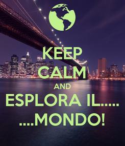 Poster: KEEP CALM AND ESPLORA IL..... ....MONDO!