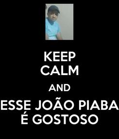 Poster: KEEP CALM AND ESSE JOÃO PIABA É GOSTOSO