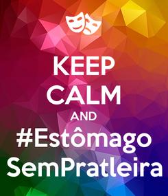 Poster: KEEP CALM AND #Estômago SemPratleira