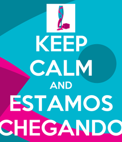 Poster: KEEP CALM AND ESTAMOS CHEGANDO