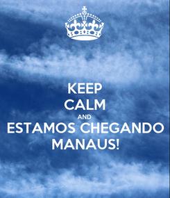 Poster: KEEP CALM AND ESTAMOS CHEGANDO MANAUS!