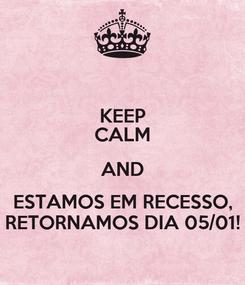 Poster: KEEP CALM AND ESTAMOS EM RECESSO, RETORNAMOS DIA 05/01!