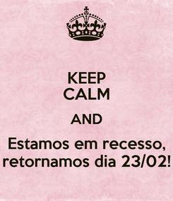 Poster: KEEP CALM AND Estamos em recesso, retornamos dia 23/02!