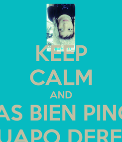 Poster: KEEP CALM AND ESTAS BIEN PINCHE  GUAPO DEREK