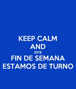 Poster: KEEP CALM AND ESTE FIN DE SEMANA ESTAMOS DE TURNO