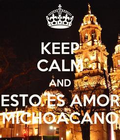 Poster: KEEP CALM AND ESTO ES AMOR MICHOACANO