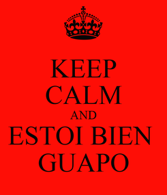 Poster: KEEP CALM AND ESTOI BIEN  GUAPO