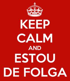 Poster: KEEP CALM AND ESTOU DE FOLGA